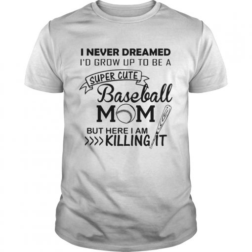 I never dreamed Id grow up to be a super cute baseball mom but here I am killing it Unisex Shirt