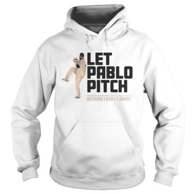 Let Pablo Pitch because I dont care Hoodie