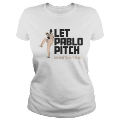 Let Pablo Pitch because I dont care Ladies Tee