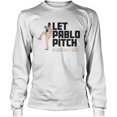 Let Pablo Pitch because I dont care Longsleeve Tee