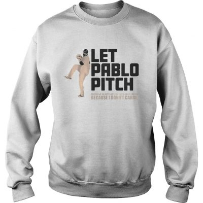 Let Pablo Pitch because I dont care Sweater