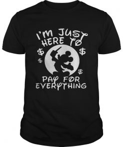 Mickey Mouse Disney Im just here to pay for everything Unisex Shirt