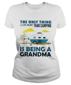 The only thing I love more than camping is being a grandma Ladies Tee