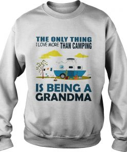 The only thing I love more than camping is being a grandma Sweatshirt