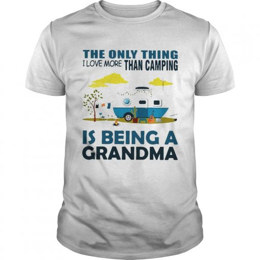 The only thing I love more than camping is being a grandma Unisex Shirt