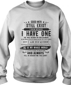 Good Man Still Exist I Have One He Was Born In December TShirt Sweatshirt