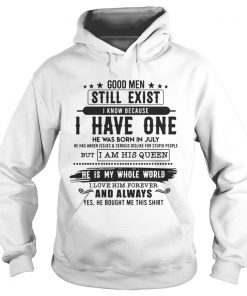 Good Man Still Exist I Have One He Was Born In July TShirt Hoodie