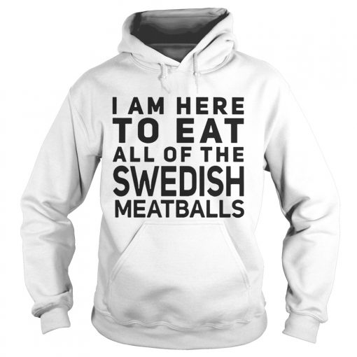 I Am Here To Eat All Of The Swedish Meatballs  Hoodie