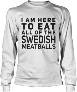 I Am Here To Eat All Of The Swedish Meatballs  LongSleeve