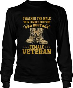 I walked the walk in combat boots and Dogtags female Veteran  LongSleeve