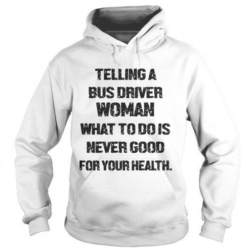 Telling A Bus Driver Woman What To Do Is Never Good For Your Health  Hoodie