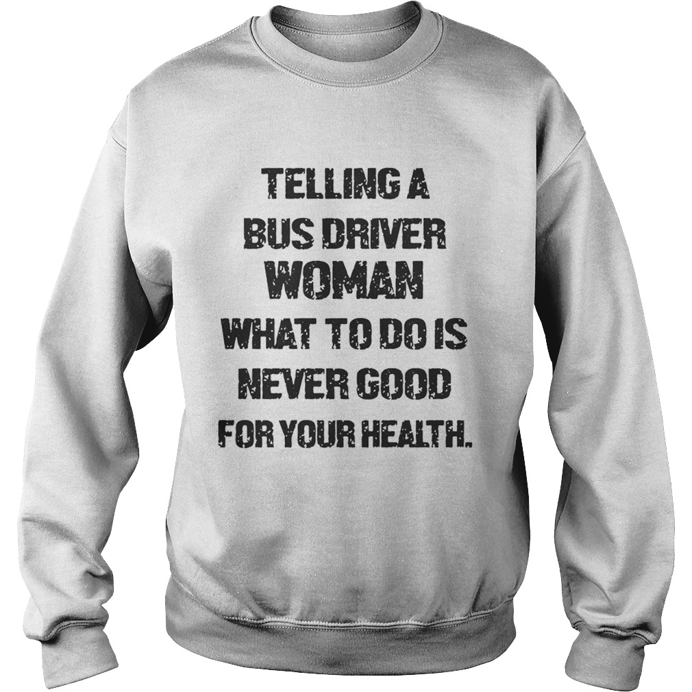 Telling A Bus Driver Woman What To Do Is Never Good For Your Health Sweatshirt