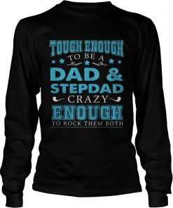 Tough enough to be a dad and stepdad crazy enough to rock them both  LongSleeve