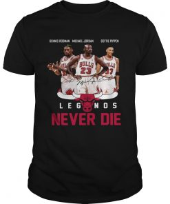 Dennis Rodman Michael Jordan Cottie Pippen Legends never die  Unisex