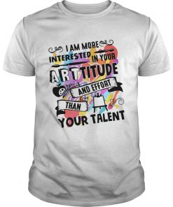I am more interested in your Arttitude and effort than your talent shirt