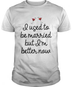 I used to be married butIm better mow shirt