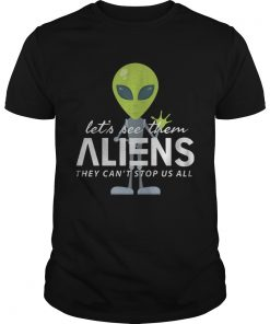 Lets See Them Aliens They Cant Stop Us All Shirt