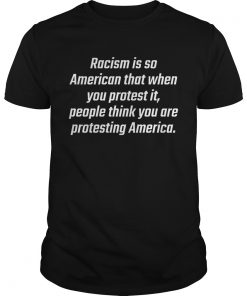 Racism is so American that when you protest it people think you are protesting America  Unisex