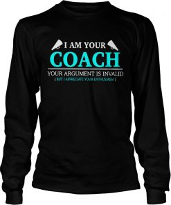 I am your coach your argument is invalid but appreciate your enthusiasm  LongSleeve