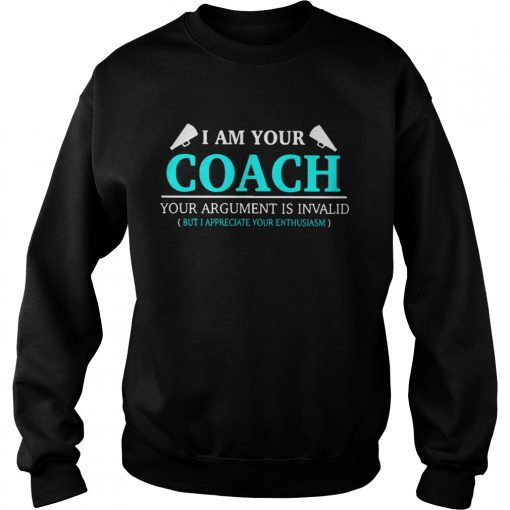 I am your coach your argument is invalid but appreciate your enthusiasm  Sweatshirt