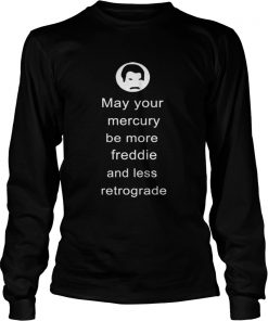 May your Mercury be more Freddie and less retrograde  LongSleeve