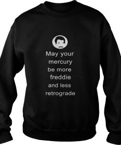 May your Mercury be more Freddie and less retrograde  Sweatshirt