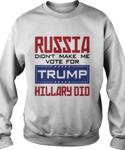 Russia didnt make me vote for Trump Hillary did  Sweatshirt