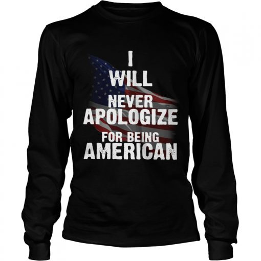 I will never apologize for being American flag  LongSleeve