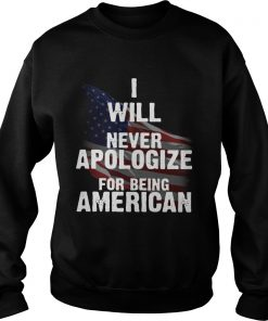I will never apologize for being American flag  Sweatshirt