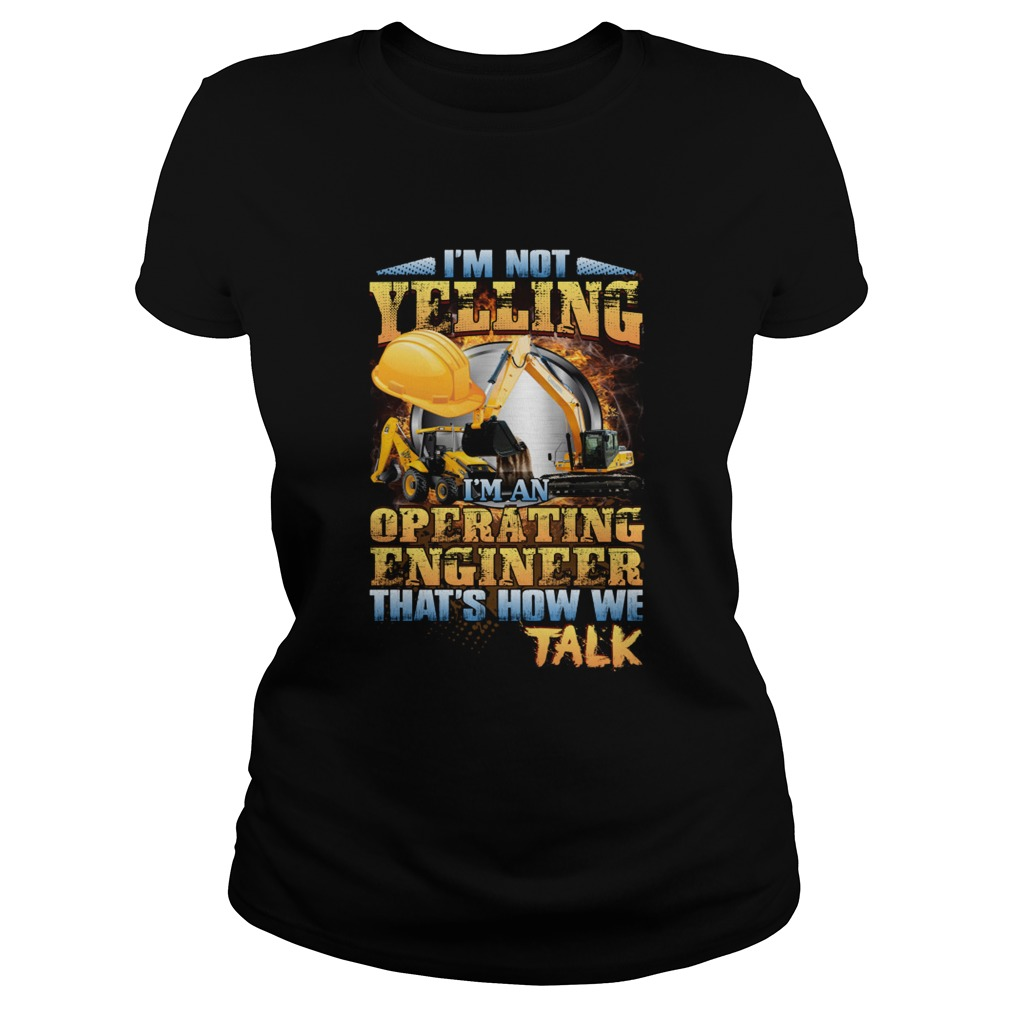 Im Not Yelling Im An Operating Engineer Thats How We Talk Shirt Classic Ladies