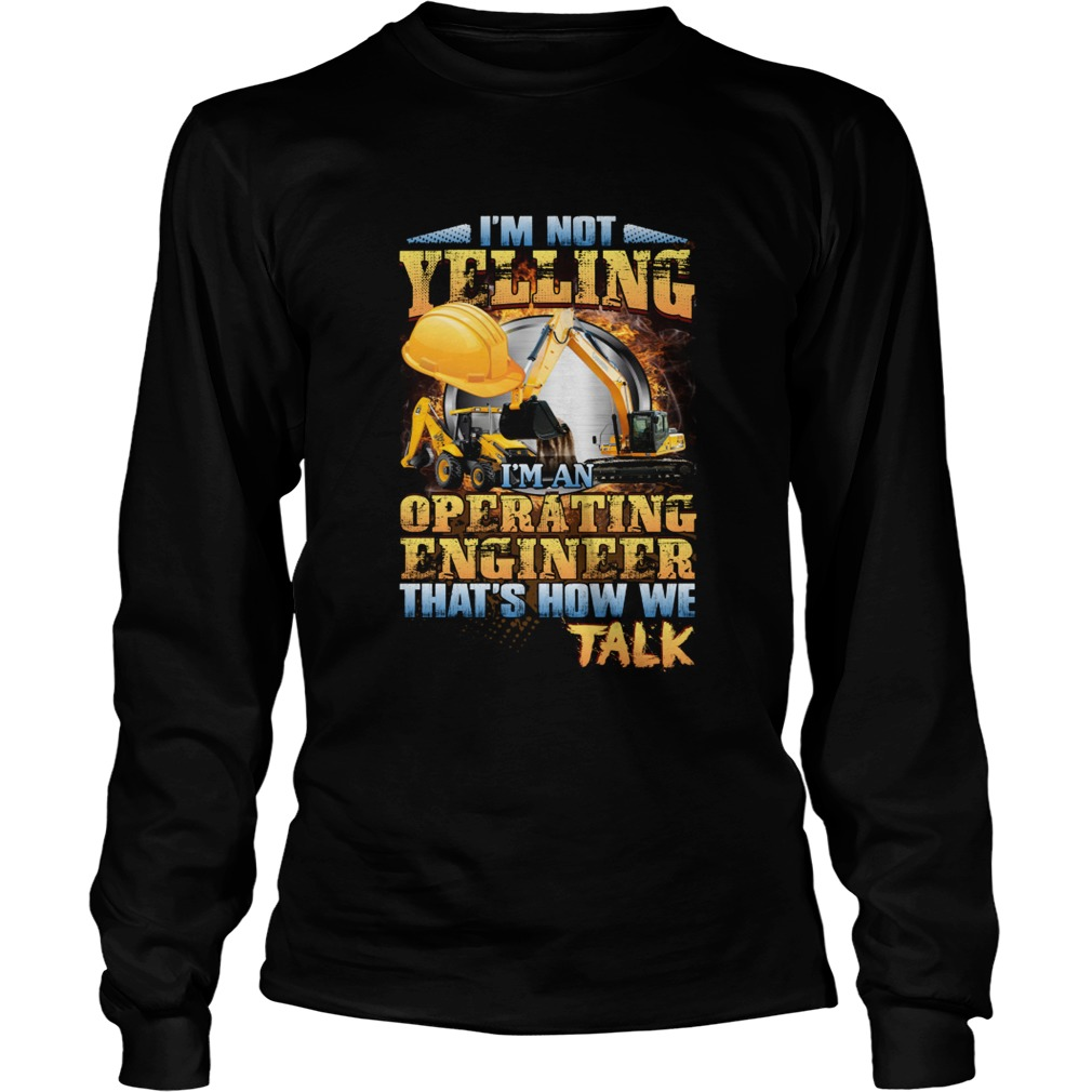 Im Not Yelling Im An Operating Engineer Thats How We Talk Shirt LongSleeve