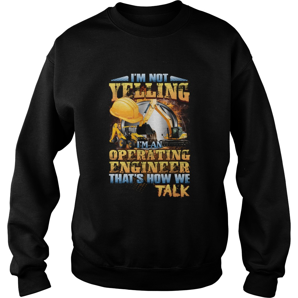 Im Not Yelling Im An Operating Engineer Thats How We Talk Shirt Sweatshirt