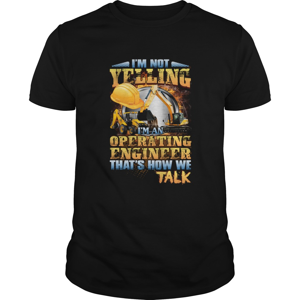 Im Not Yelling Im An Operating Engineer Thats How We Talk Shirt Unisex