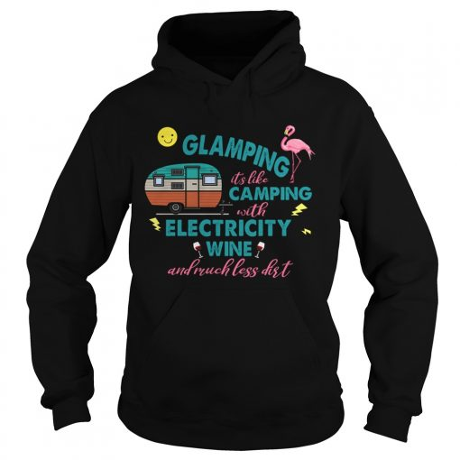 Glamping Its Like Camping With Electricity Wine And Much Less Dirt TShirt Hoodie