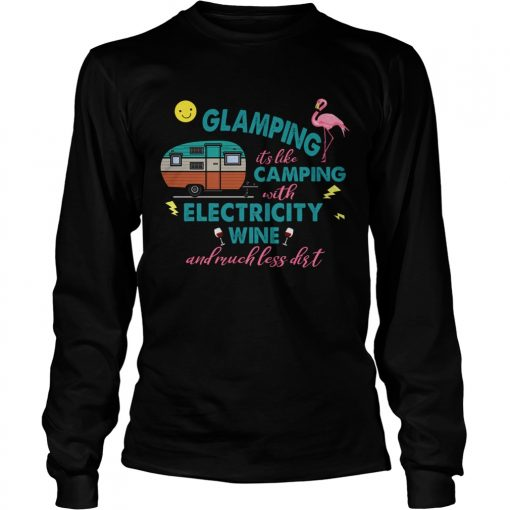 Glamping Its Like Camping With Electricity Wine And Much Less Dirt TShirt LongSleeve