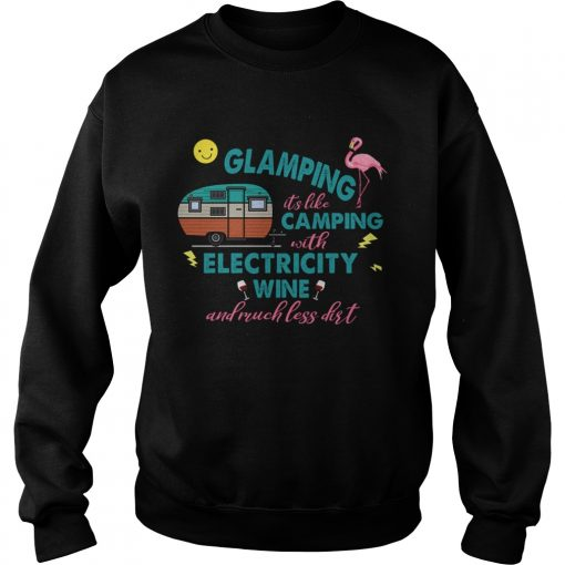 Glamping Its Like Camping With Electricity Wine And Much Less Dirt TShirt Sweatshirt