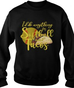 Id Do Anything For Softball And Tacos TShirt Sweatshirt