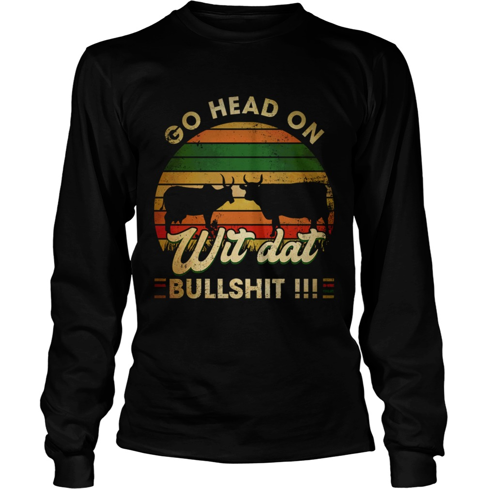 Go head on wit dat bullshit LongSleeve