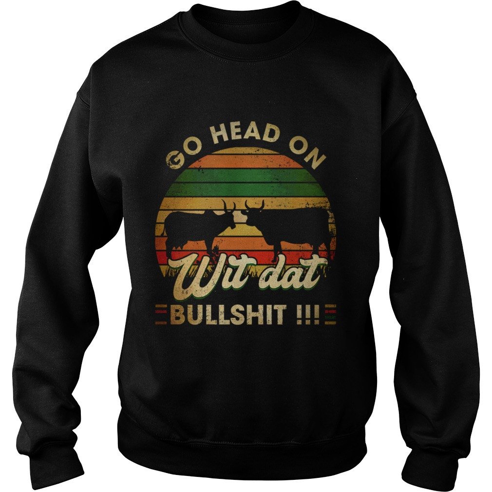 Go head on wit dat bullshit Sweatshirt
