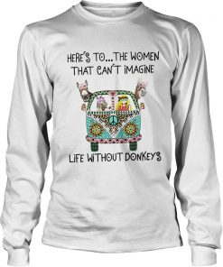 Heres To The Women That Cant Imagine Life Without Donkeys  LongSleeve