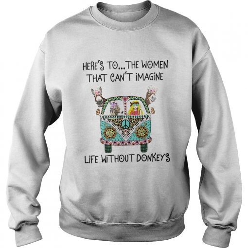 Heres To The Women That Cant Imagine Life Without Donkeys  Sweatshirt