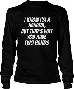 I Know Im A Handful But Thats Why You Got Two Hands  LongSleeve
