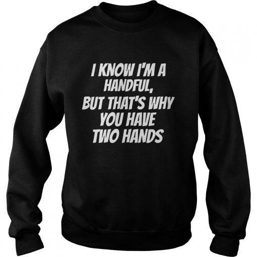 I Know Im A Handful But Thats Why You Got Two Hands  Sweatshirt