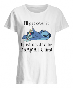Stitch I'll Get Over It I Just Need To Be Dramatic First  Classic Women's T-shirt