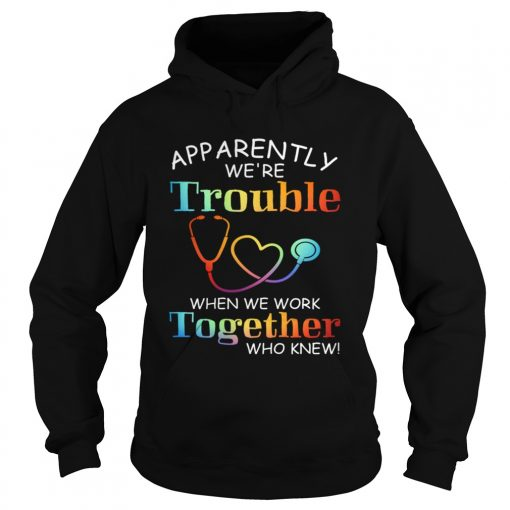 apparently were trouble when we are together who knew  Hoodie