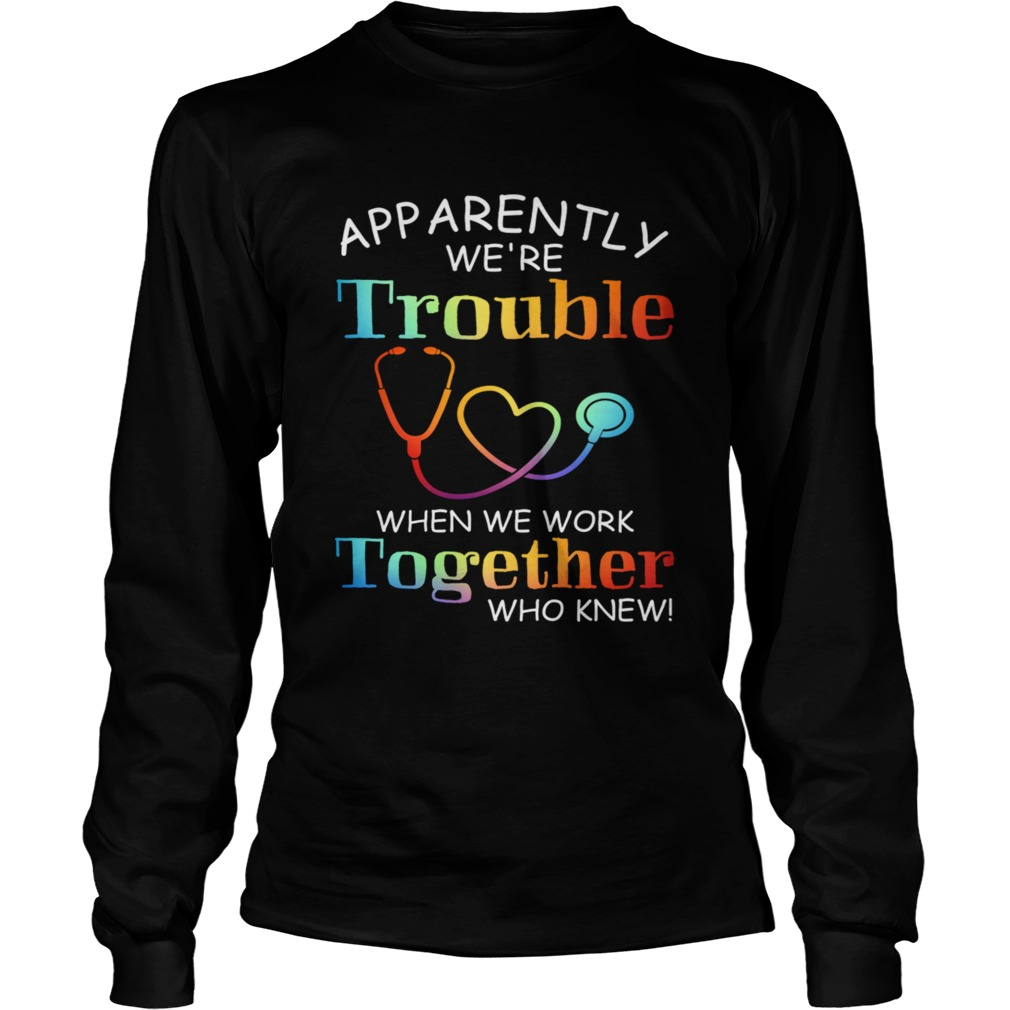 apparently were trouble when we are together who knew LongSleeve