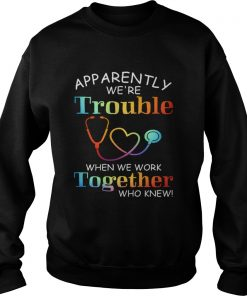 apparently were trouble when we are together who knew  Sweatshirt