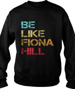 Be Like Fiona Hill  Sweatshirt