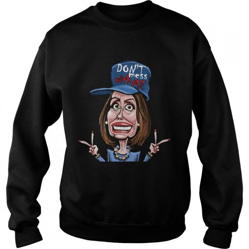 Dont Mess Whit Me Nancy Pelosi  Sweatshirt