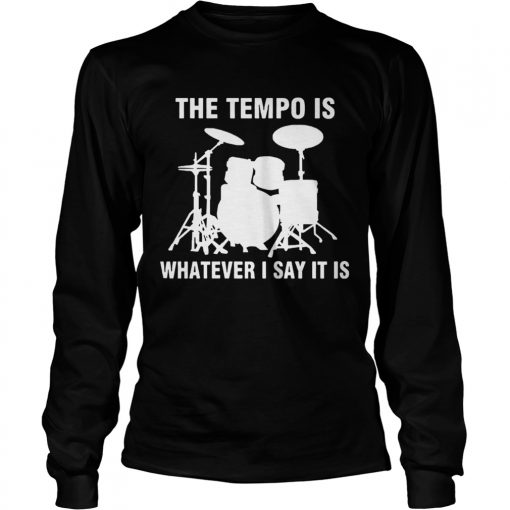 The Tempo Is Whatever I Say It Is  LongSleeve